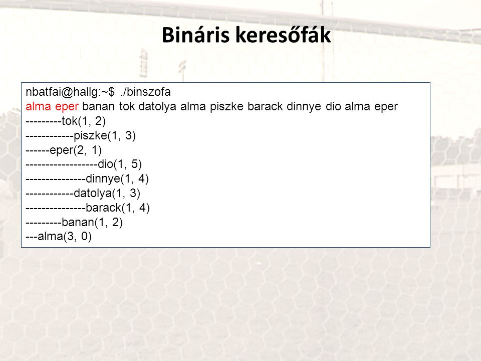 Bináris keresőfák nbatfai@hallg:~$./binszofa alma eper banan tok datolya alma piszke barack dinnye dio alma eper ---------tok(1, 2) ------------piszke(1, 3) ------eper(2, 1) ------------------dio(1, 5) ---------------dinnye(1, 4) ------------datolya(1, 3) ---------------barack(1, 4) ---------banan(1, 2) ---alma(3, 0)