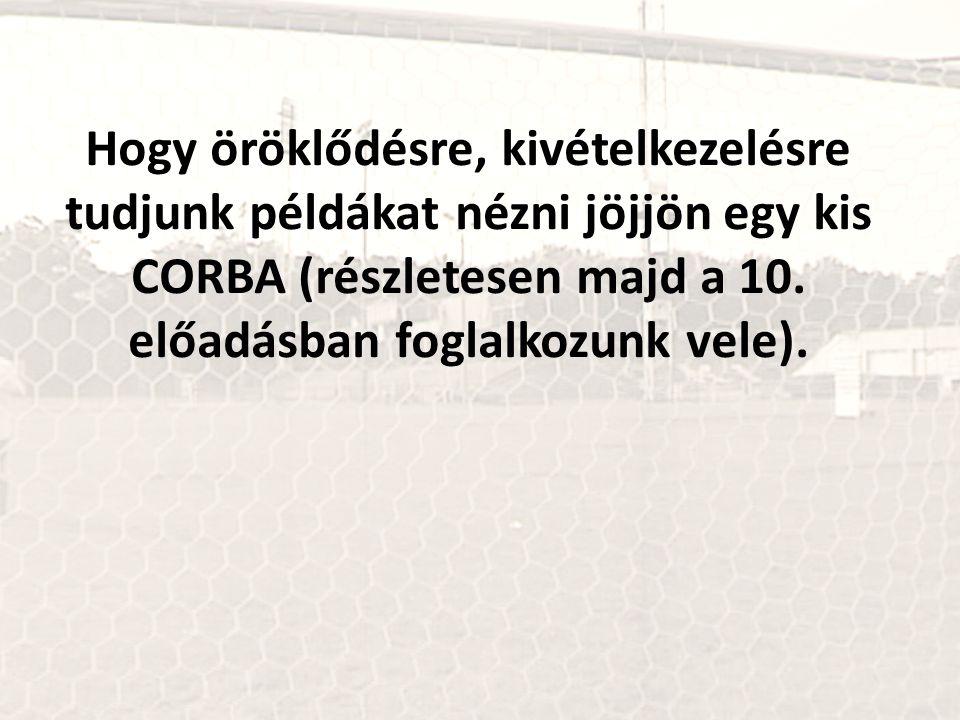Hogy öröklődésre, kivételkezelésre tudjunk példákat nézni jöjjön egy kis CORBA (részletesen majd a 10. előadásban foglalkozunk vele).