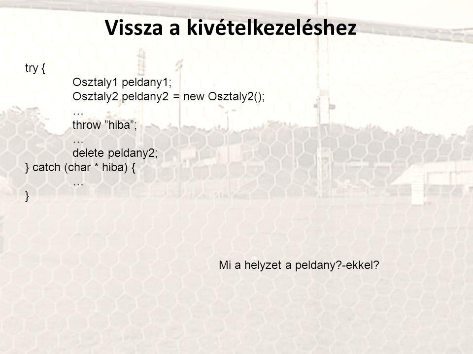 """Vissza a kivételkezeléshez try { Osztaly1 peldany1; Osztaly2 peldany2 = new Osztaly2(); … throw """"hiba""""; … delete peldany2; } catch (char * hiba) { … }"""