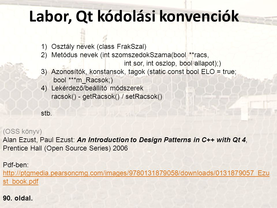 Labor, Qt kódolási konvenciók (OSS könyv) Alan Ezust, Paul Ezust: An Introduction to Design Patterns in C++ with Qt 4, Prentice Hall (Open Source Series) 2006 Pdf-ben: http://ptgmedia.pearsoncmg.com/images/9780131879058/downloads/0131879057_Ezu st_book.pdf http://ptgmedia.pearsoncmg.com/images/9780131879058/downloads/0131879057_Ezu st_book.pdf 90.