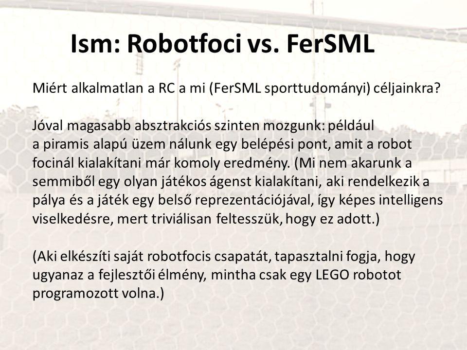 Ism: Robotfoci vs. FerSML Miért alkalmatlan a RC a mi (FerSML sporttudományi) céljainkra? Jóval magasabb absztrakciós szinten mozgunk: például a piram