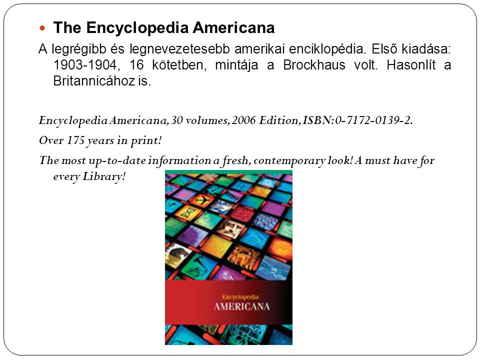 The Encyclopedia Americana A legrégibb és legnevezetesebb amerikai enciklopédia. Első kiadása: 1903-1904, 16 kötetben, mintája a Brockhaus volt. Hason