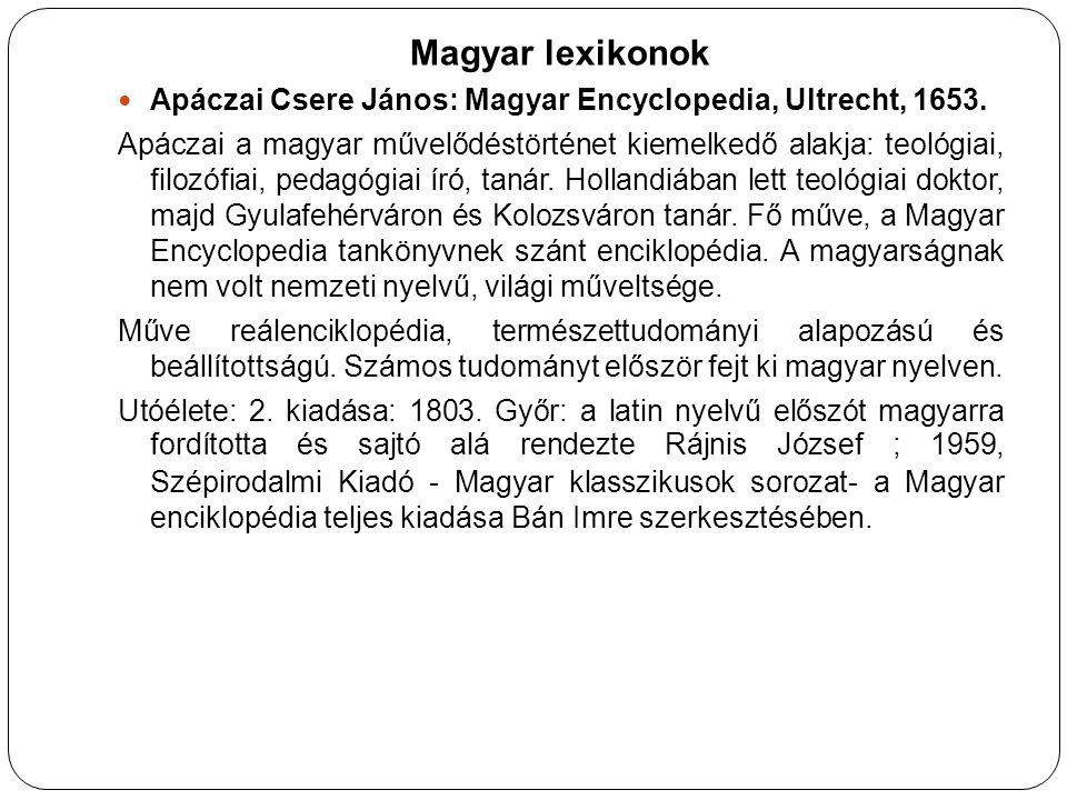 Magyar lexikonok Apáczai Csere János: Magyar Encyclopedia, Ultrecht, 1653. Apáczai a magyar művelődéstörténet kiemelkedő alakja: teológiai, filozófiai