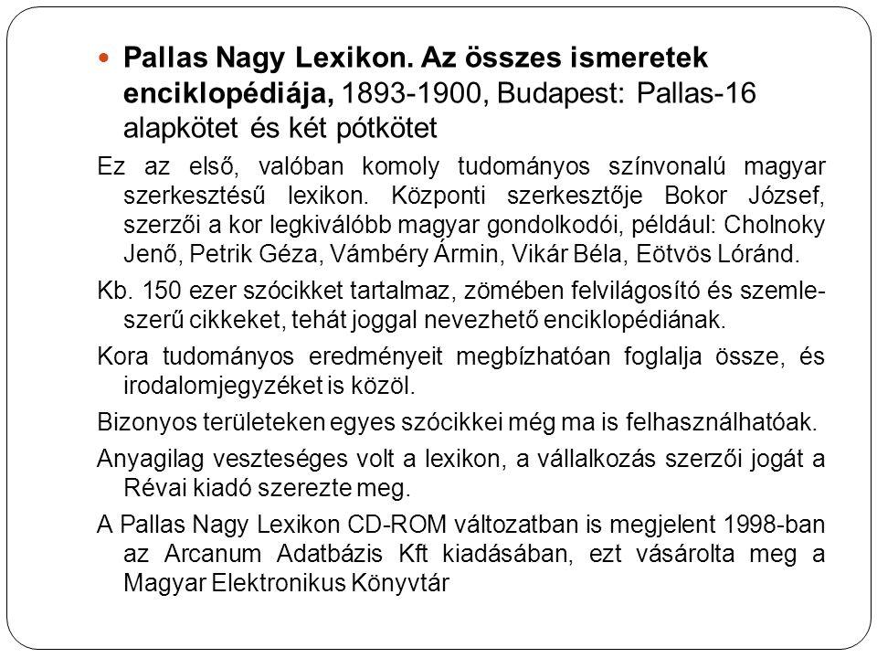Pallas Nagy Lexikon. Az összes ismeretek enciklopédiája, 1893-1900, Budapest: Pallas-16 alapkötet és két pótkötet Ez az első, valóban komoly tudományo