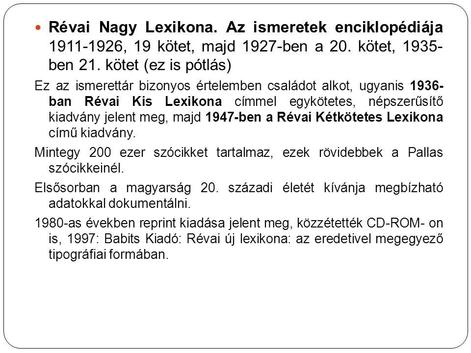 Révai Nagy Lexikona. Az ismeretek enciklopédiája 1911-1926, 19 kötet, majd 1927-ben a 20. kötet, 1935- ben 21. kötet (ez is pótlás) Ez az ismerettár b