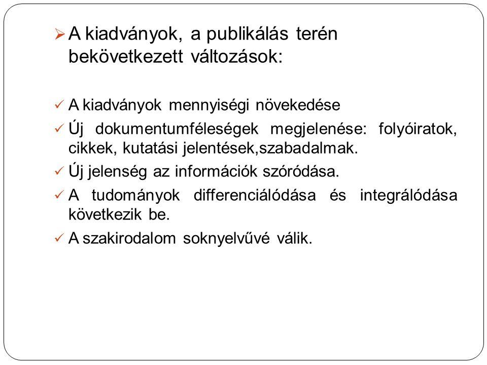  A kiadványok, a publikálás terén bekövetkezett változások: A kiadványok mennyiségi növekedése Új dokumentumféleségek megjelenése: folyóiratok, cikke