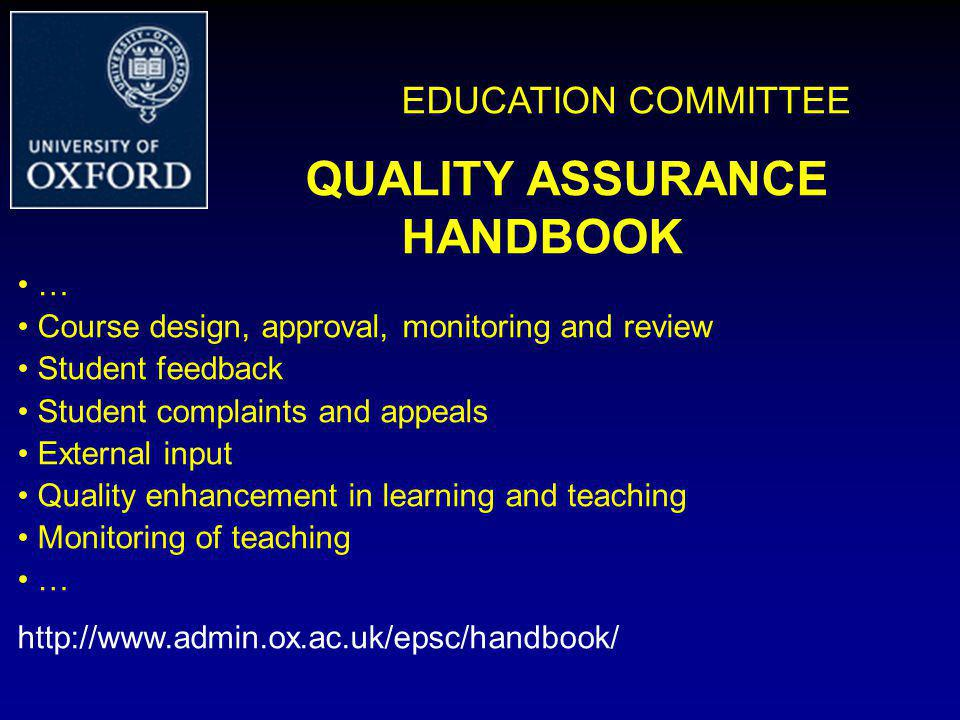 EDUCATION COMMITTEE QUALITY ASSURANCE HANDBOOK … Course design, approval, monitoring and review Student feedback Student complaints and appeals External input Quality enhancement in learning and teaching Monitoring of teaching … http://www.admin.ox.ac.uk/epsc/handbook/