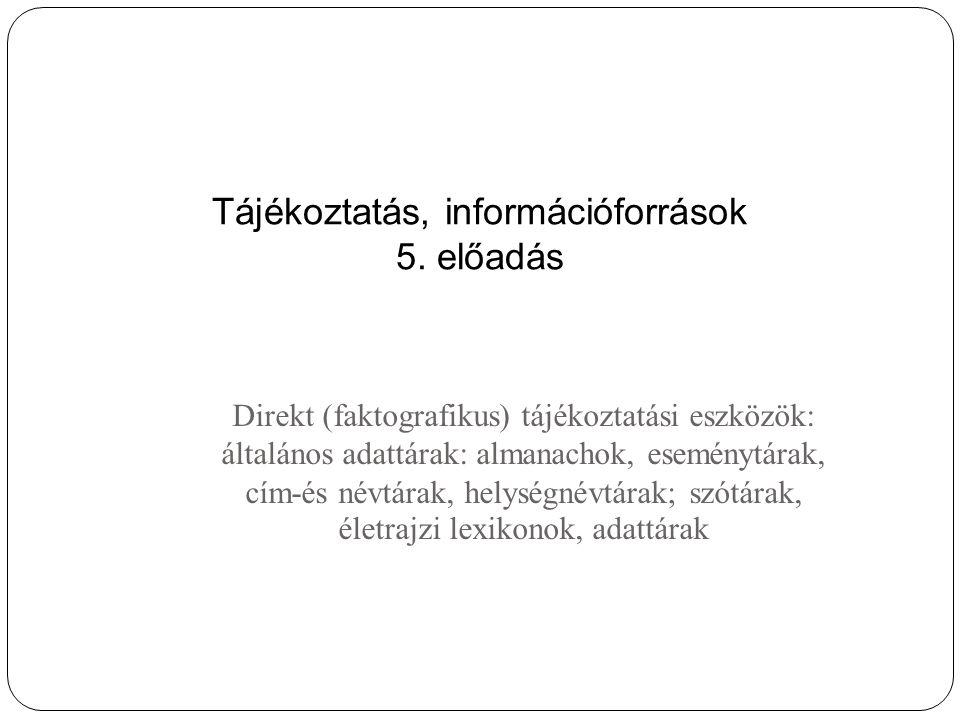 Direkt (faktografikus) tájékoztatási eszközök: általános adattárak: almanachok, eseménytárak, cím-és névtárak, helységnévtárak; szótárak, életrajzi lexikonok, adattárak Tájékoztatás, információforrások 5.