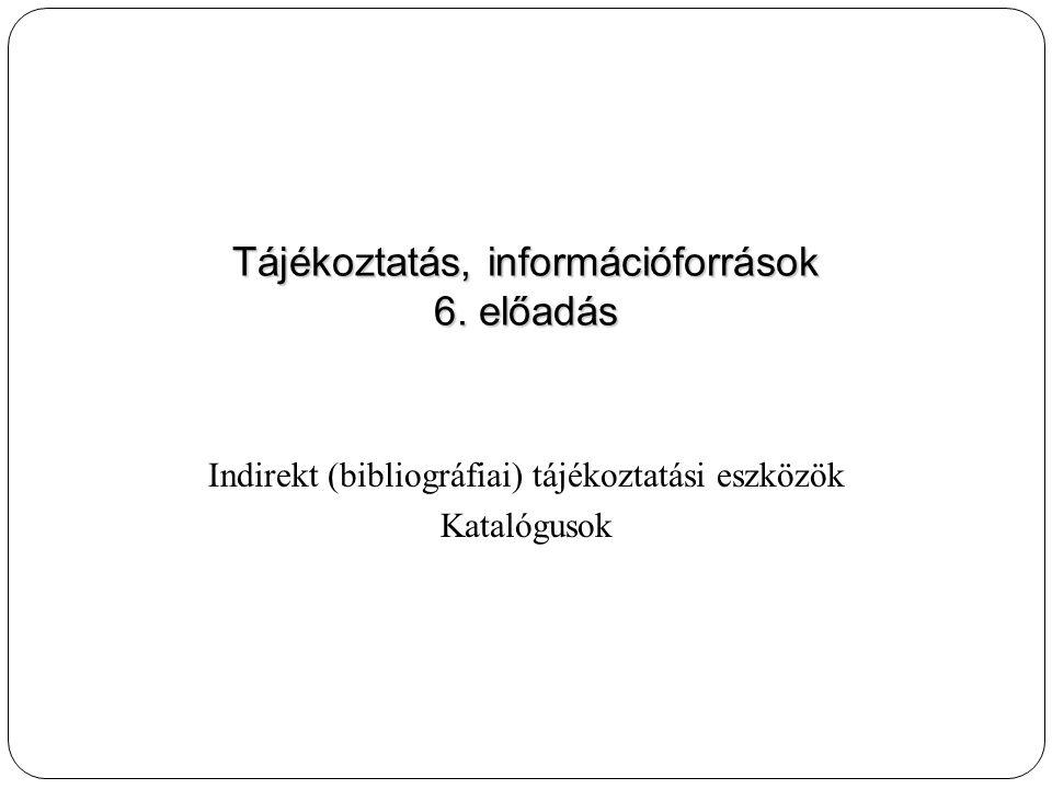 Indirekt (bibliográfiai) tájékoztatási eszközök Katalógusok Tájékoztatás, információforrások 6. előadás