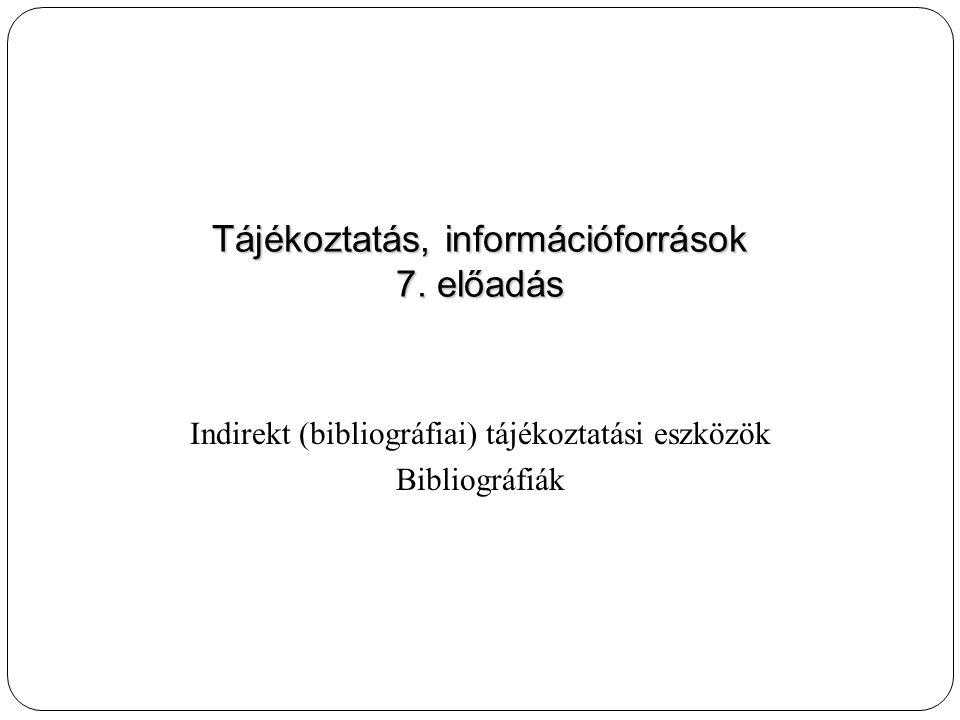Indirekt (bibliográfiai) tájékoztatási eszközök Bibliográfiák Tájékoztatás, információforrások 7.