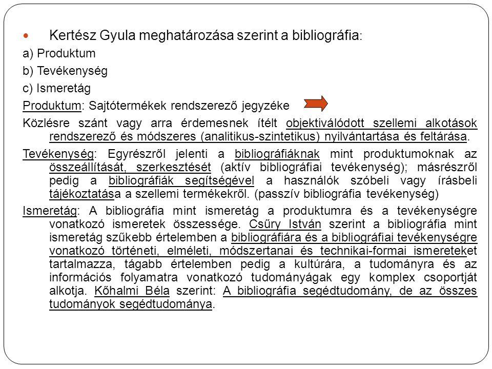 Kertész Gyula meghatározása szerint a bibliográfia : a) Produktum b) Tevékenység c) Ismeretág Produktum: Sajtótermékek rendszerező jegyzéke Közlésre szánt vagy arra érdemesnek ítélt objektiválódott szellemi alkotások rendszerező és módszeres (analitikus-szintetikus) nyilvántartása és feltárása.