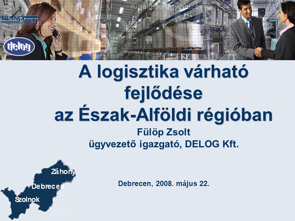 Fülöp Zsolt ügyvezető igazgató, DELOG Kft. Debrecen, 2008. május 22. A logisztika várható fejlődése az Észak-Alföldi régióban