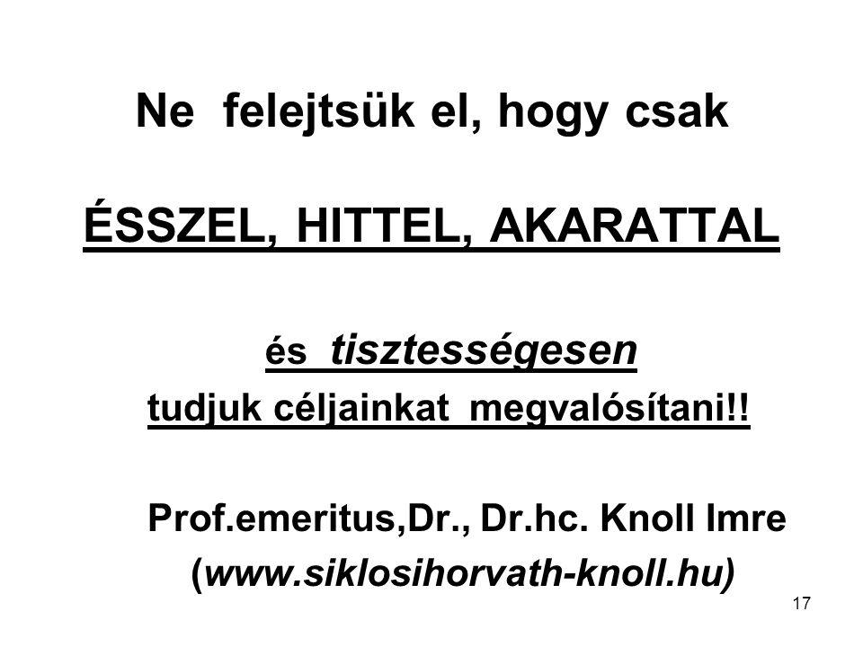 17 Ne felejtsük el, hogy csak ÉSSZEL, HITTEL, AKARATTAL és tisztességesen tudjuk céljainkat megvalósítani!! Prof.emeritus,Dr., Dr.hc. Knoll Imre (www.