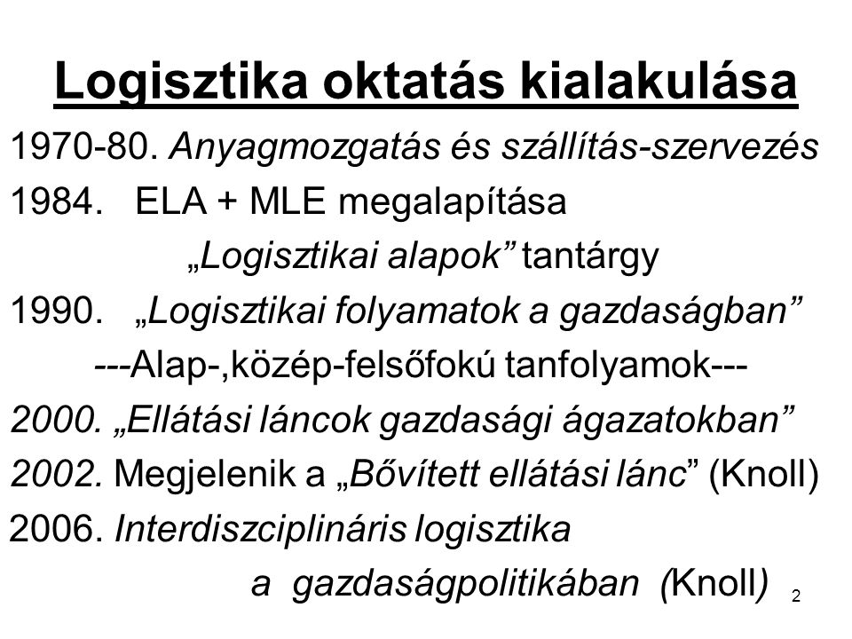 """2 Logisztika oktatás kialakulása 1970-80. Anyagmozgatás és szállítás-szervezés 1984. ELA + MLE megalapítása """"Logisztikai alapok"""" tantárgy 1990. """"Logis"""