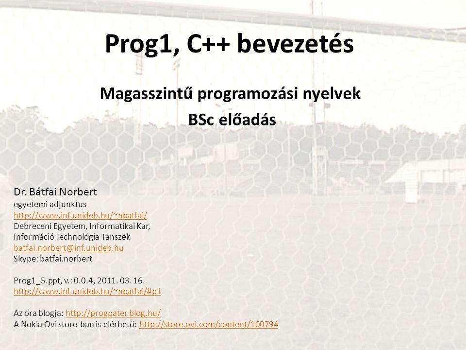 Prog1, C++ bevezetés Magasszintű programozási nyelvek BSc előadás Dr. Bátfai Norbert egyetemi adjunktus http://www.inf.unideb.hu/~nbatfai/ Debreceni E