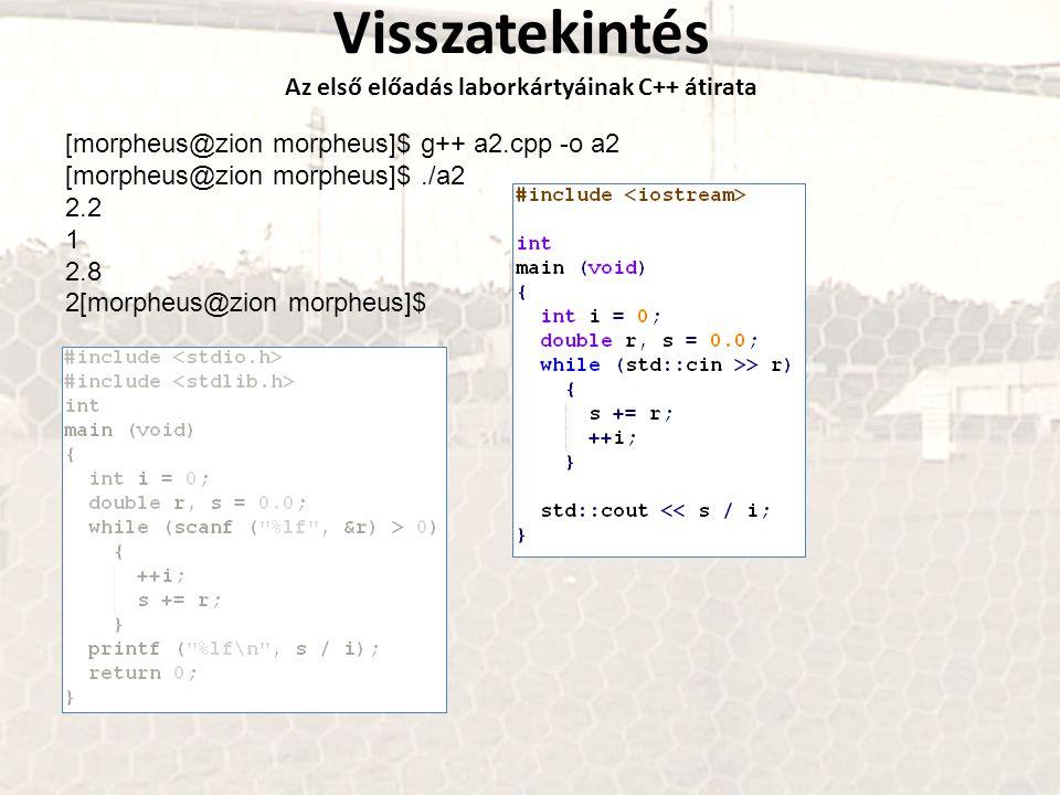Visszatekintés Az első előadás laborkártyáinak C++ átirata [morpheus@zion morpheus]$ g++ a2.cpp -o a2 [morpheus@zion morpheus]$./a2 2.2 1 2.8 2[morphe