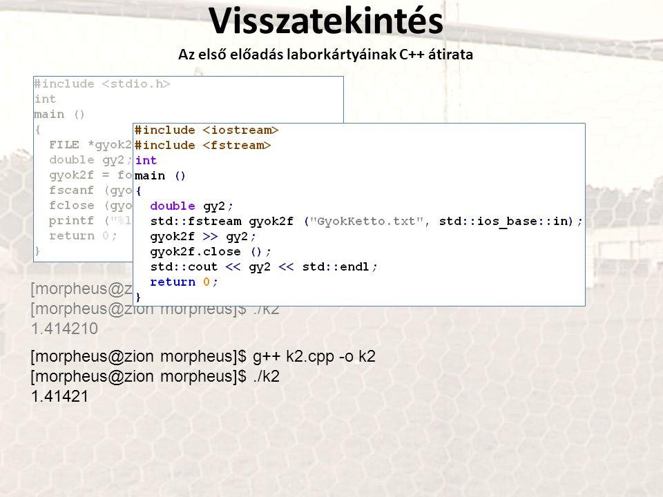 Visszatekintés Az első előadás laborkártyáinak C++ átirata [morpheus@zion morpheus]$ gcc k2.c -o k2 [morpheus@zion morpheus]$./k2 1.414210 [morpheus@zion morpheus]$ g++ k2.cpp -o k2 [morpheus@zion morpheus]$./k2 1.41421