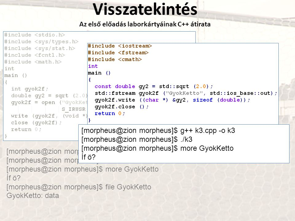 Visszatekintés Az első előadás laborkártyáinak C++ átirata [morpheus@zion morpheus]$ gcc k3.c -o k3 -lm [morpheus@zion morpheus]$./k3 [morpheus@zion morpheus]$ more GyokKetto Íf ö.