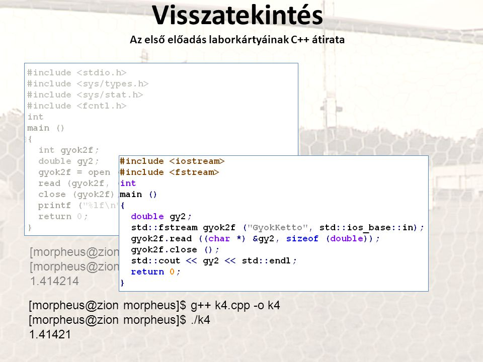 Visszatekintés Az első előadás laborkártyáinak C++ átirata [morpheus@zion morpheus]$ gcc k4.c -o k4 [morpheus@zion morpheus]$./k4 1.414214 [morpheus@zion morpheus]$ g++ k4.cpp -o k4 [morpheus@zion morpheus]$./k4 1.41421