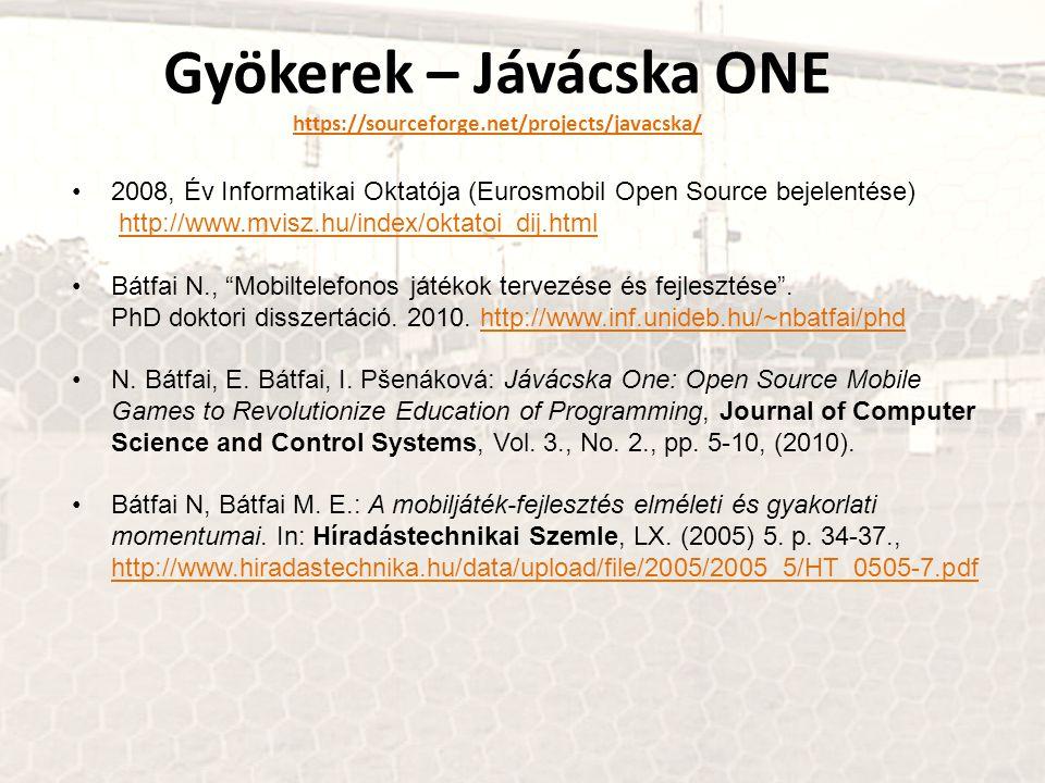 Gyökerek – Jávácska ONE https://sourceforge.net/projects/javacska/ https://sourceforge.net/projects/javacska/ 2008, Év Informatikai Oktatója (Eurosmobil Open Source bejelentése) http://www.mvisz.hu/index/oktatoi_dij.htmlhttp://www.mvisz.hu/index/oktatoi_dij.html Bátfai N., Mobiltelefonos játékok tervezése és fejlesztése .