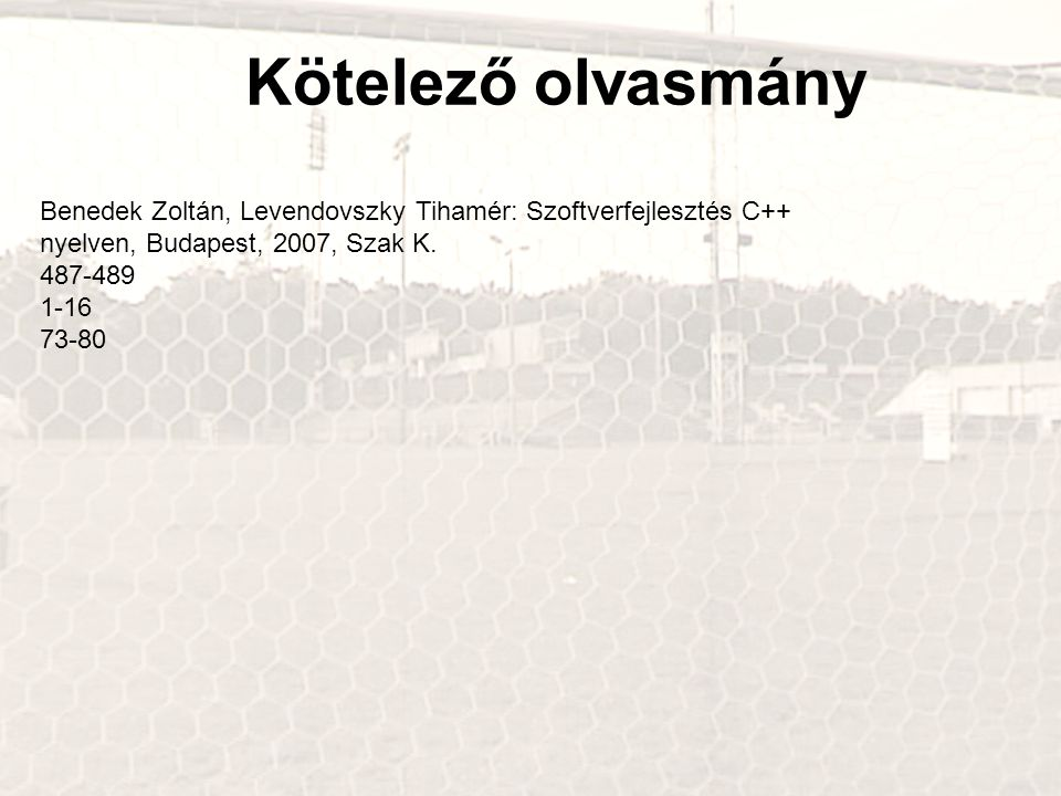 Kötelező olvasmány Benedek Zoltán, Levendovszky Tihamér: Szoftverfejlesztés C++ nyelven, Budapest, 2007, Szak K. 487-489 1-16 73-80