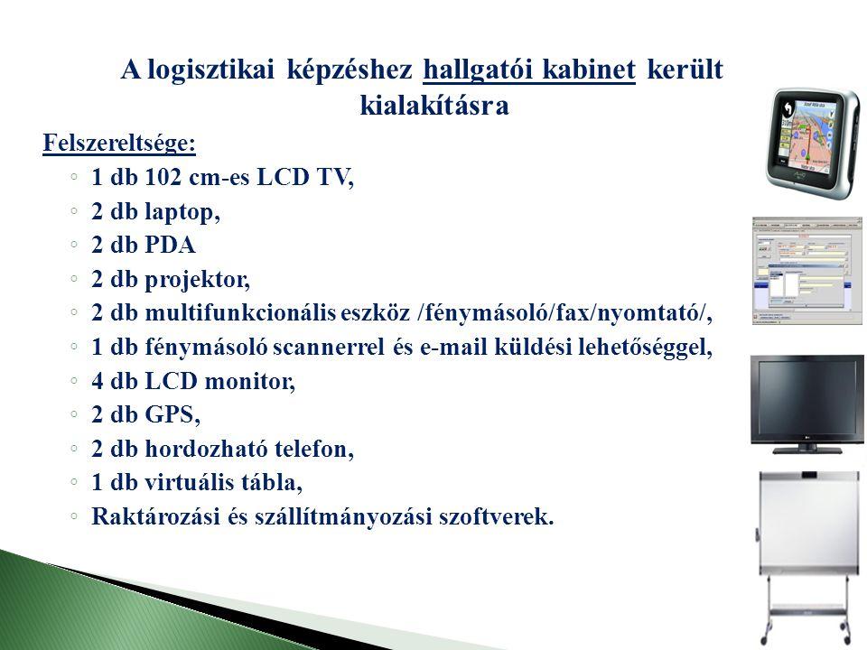 A logisztikai képzéshez hallgatói kabinet került kialakításra Felszereltsége: ◦ 1 db 102 cm-es LCD TV, ◦ 2 db laptop, ◦ 2 db PDA ◦ 2 db projektor, ◦ 2 db multifunkcionális eszköz /fénymásoló/fax/nyomtató/, ◦ 1 db fénymásoló scannerrel és e-mail küldési lehetőséggel, ◦ 4 db LCD monitor, ◦ 2 db GPS, ◦ 2 db hordozható telefon, ◦ 1 db virtuális tábla, ◦ Raktározási és szállítmányozási szoftverek.