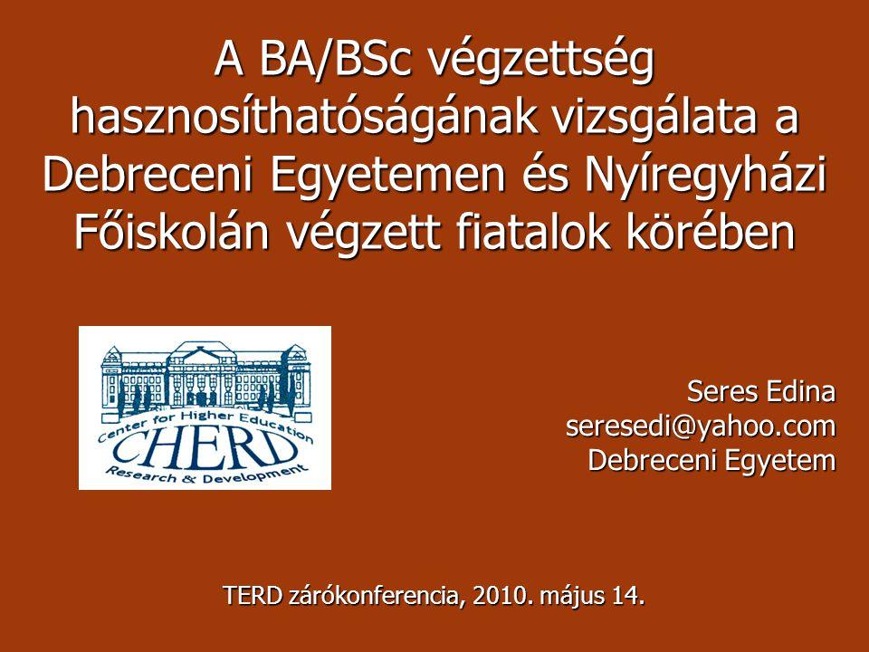A BA/BSc végzettség hasznosíthatóságának vizsgálata a Debreceni Egyetemen és Nyíregyházi Főiskolán végzett fiatalok körében Seres Edina seresedi@yahoo.com Debreceni Egyetem TERD zárókonferencia, 2010.