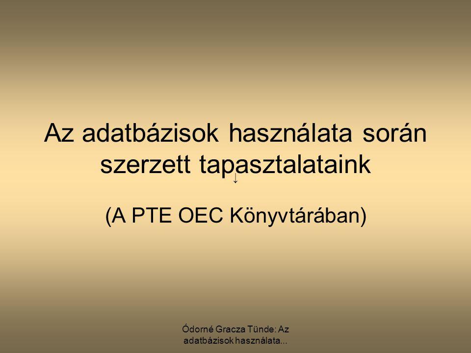 Ódorné Gracza Tünde: Az adatbázisok használata... Az adatbázisok használata során szerzett tapasztalataink (A PTE OEC Könyvtárában) ↓
