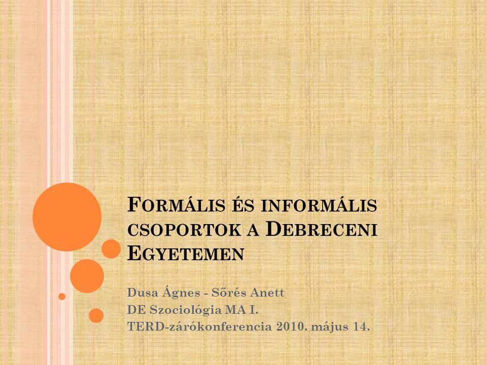 F ORMÁLIS ÉS INFORMÁLIS CSOPORTOK A D EBRECENI E GYETEMEN Dusa Ágnes - Sőrés Anett DE Szociológia MA I. TERD-zárókonferencia 2010. május 14.