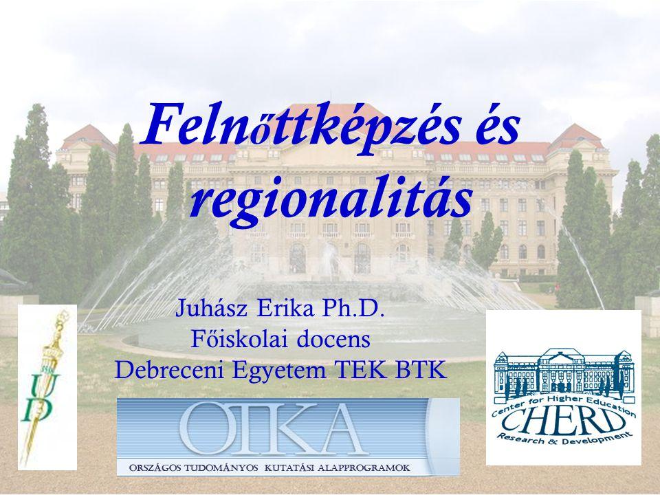 Feln ő ttképzés és regionalitás Juhász Erika Ph.D. F ő iskolai docens Debreceni Egyetem TEK BTK