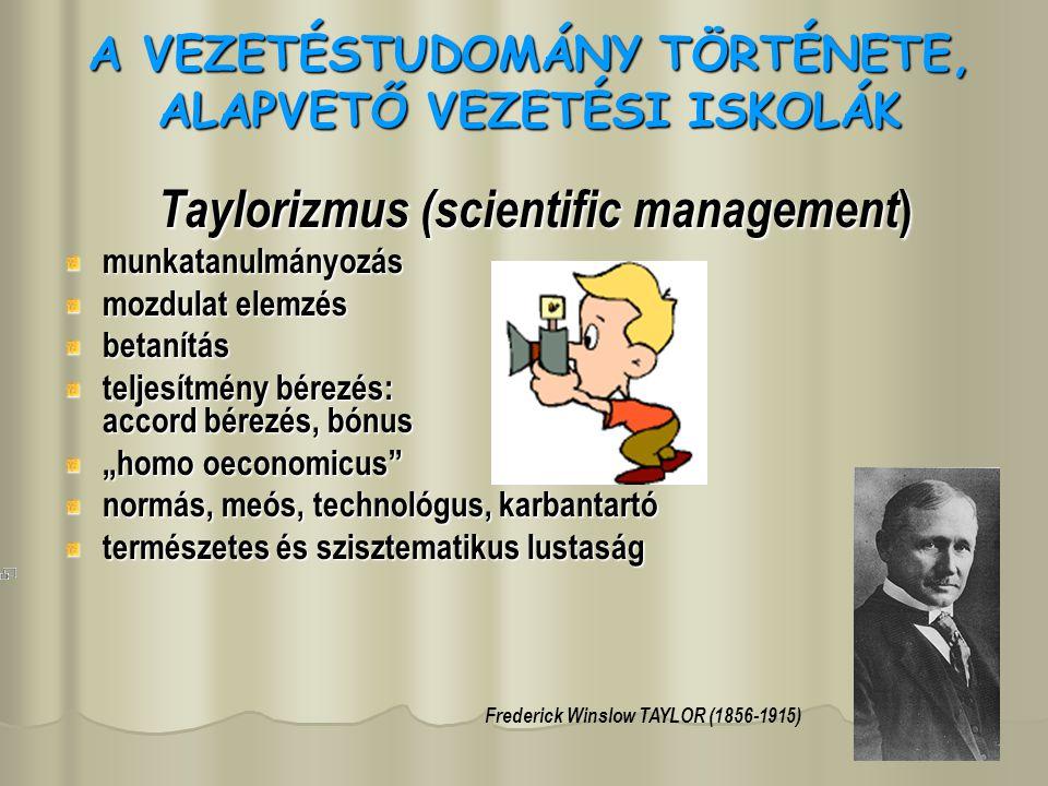 A VEZETÉSTUDOMÁNY TÖRTÉNETE, ALAPVETŐ VEZETÉSI ISKOLÁK Taylorizmus (scientific management) munkatanulmányozás mozdulat elemzés betanítás teljesítmény