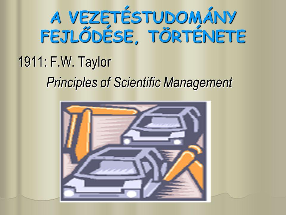 A VEZETÉSTUDOMÁNY FEJLŐDÉSE, TÖRTÉNETE 1911: F.W. Taylor Principles of Scientific Management