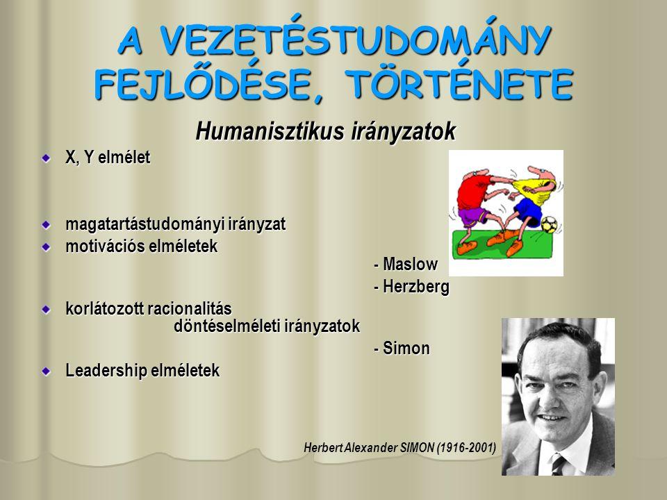 A VEZETÉSTUDOMÁNY FEJLŐDÉSE, TÖRTÉNETE Humanisztikus irányzatok X, Y elmélet magatartástudományi irányzat motivációs elméletek - Maslow - Herzberg korlátozott racionalitás döntéselméleti irányzatok - Simon Leadership elméletek Herbert Alexander SIMON (1916-2001)