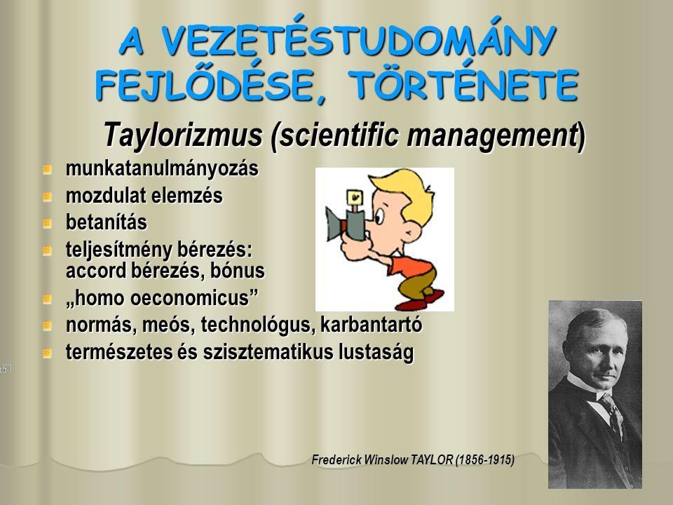 """A VEZETÉSTUDOMÁNY FEJLŐDÉSE, TÖRTÉNETE Taylorizmus (scientific management) munkatanulmányozás mozdulat elemzés betanítás teljesítmény bérezés: accord bérezés, bónus """"homo oeconomicus normás, meós, technológus, karbantartó természetes és szisztematikus lustaság Frederick Winslow TAYLOR (1856-1915)"""