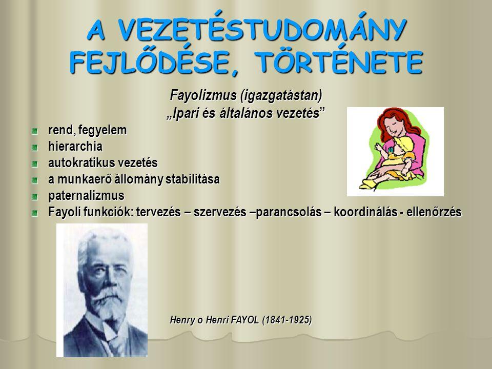 """A VEZETÉSTUDOMÁNY FEJLŐDÉSE, TÖRTÉNETE Fayolizmus (igazgatástan) """"Ipari és általános vezetés rend, fegyelem hierarchia autokratikus vezetés a munkaerő állomány stabilitása paternalizmus Fayoli funkciók: tervezés – szervezés –parancsolás – koordinálás - ellenőrzés Henry o Henri FAYOL (1841-1925)"""
