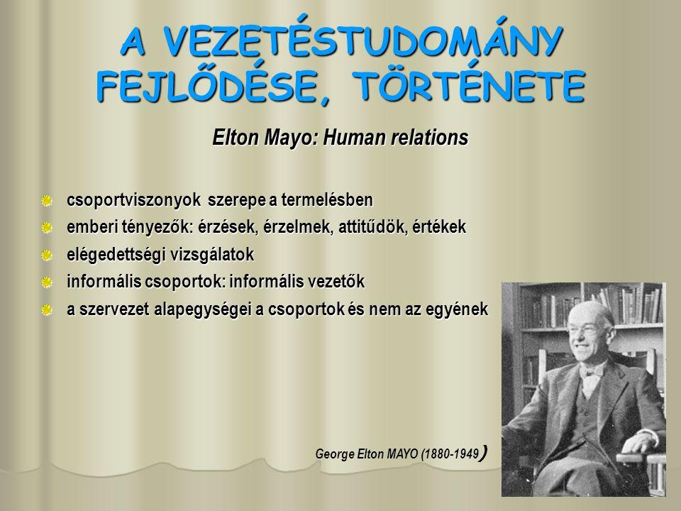 A VEZETÉSTUDOMÁNY FEJLŐDÉSE, TÖRTÉNETE Elton Mayo: Human relations csoportviszonyok szerepe a termelésben emberi tényezők: érzések, érzelmek, attitűdök, értékek elégedettségi vizsgálatok informális csoportok: informális vezetők a szervezet alapegységei a csoportok és nem az egyének George Elton MAYO (1880-1949 )