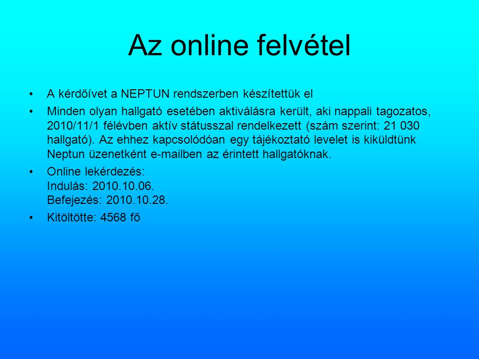 Az online felvétel A kérdőívet a NEPTUN rendszerben készítettük el Minden olyan hallgató esetében aktiválásra került, aki nappali tagozatos, 2010/11/1 félévben aktív státusszal rendelkezett (szám szerint: 21 030 hallgató).