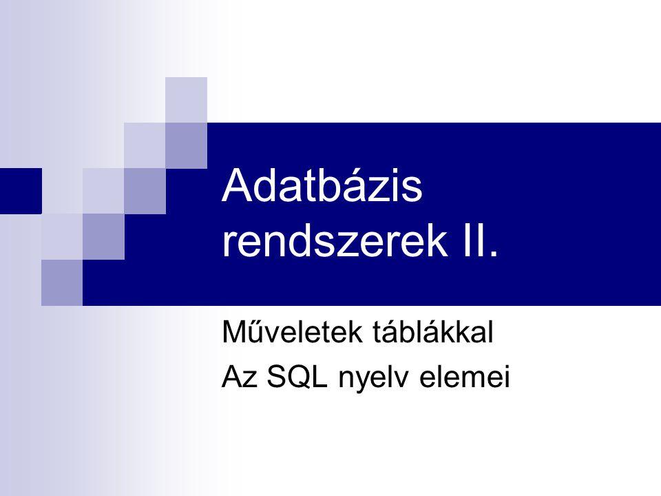 Adatbázis rendszerek II. Műveletek táblákkal Az SQL nyelv elemei