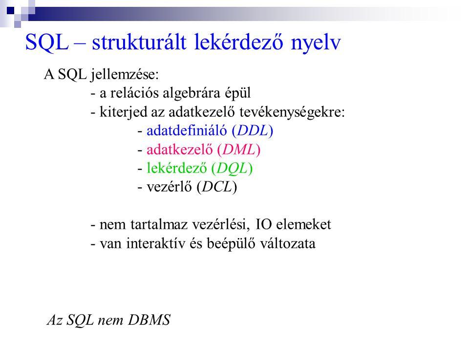 SQL – strukturált lekérdező nyelv A SQL jellemzése: - a relációs algebrára épül - kiterjed az adatkezelő tevékenységekre: - adatdefiniáló (DDL) - adat