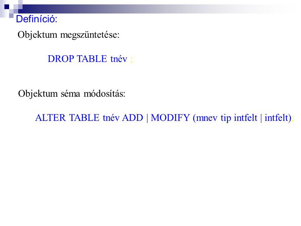 Objektum megszüntetése: DROP TABLE tnév ; Objektum séma módosítás: ALTER TABLE tnév ADD | MODIFY (mnev tip intfelt | intfelt);