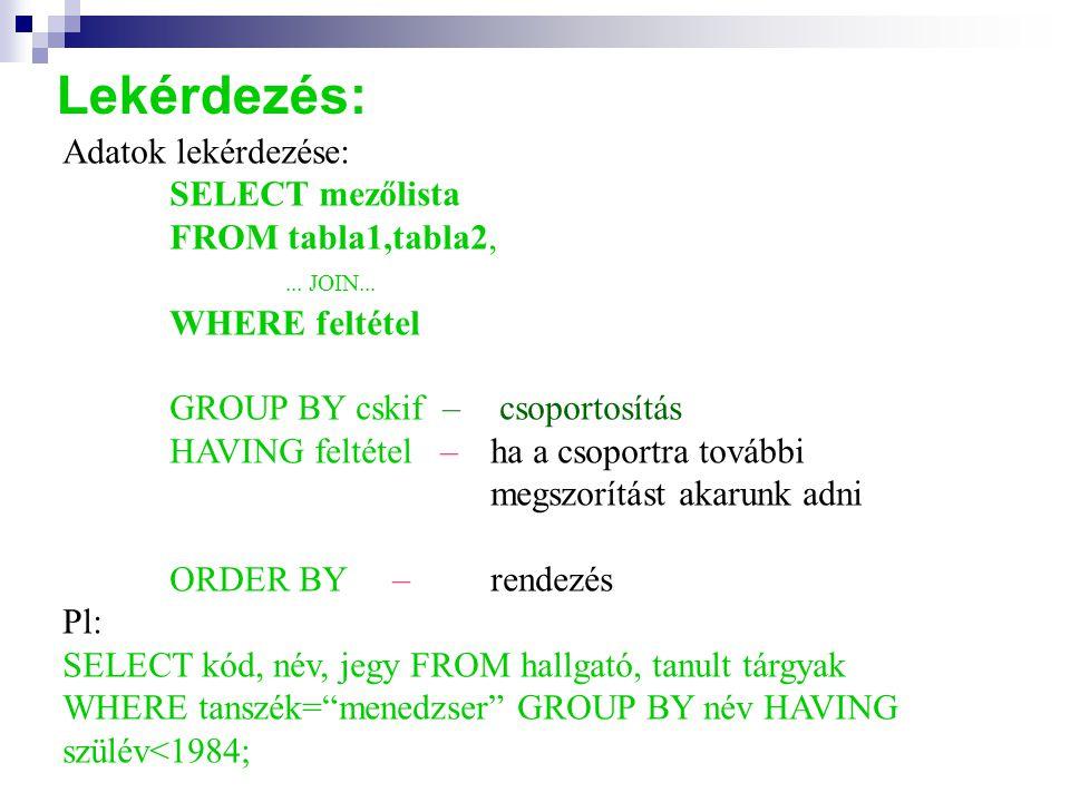 Lekérdezés: Adatok lekérdezése: SELECT mezőlista FROM tabla1,tabla2,... JOIN... WHERE feltétel GROUP BY cskif – csoportosítás HAVING feltétel – ha a c