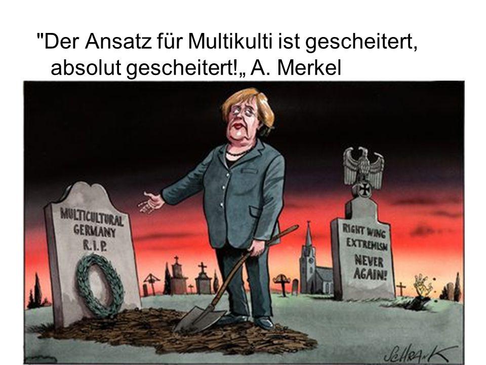 """Der Ansatz für Multikulti ist gescheitert, absolut gescheitert!"""" A. Merkel"""