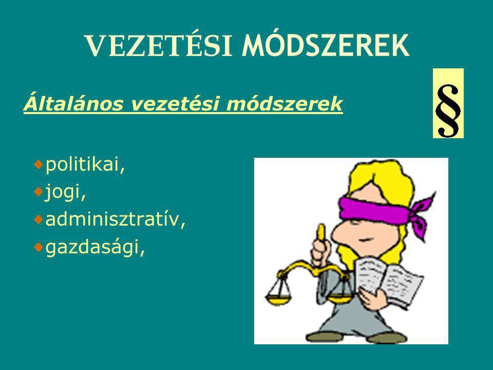 VEZETÉSI MÓDSZEREK Általános vezetési módszerek politikai, jogi, adminisztratív, gazdasági,