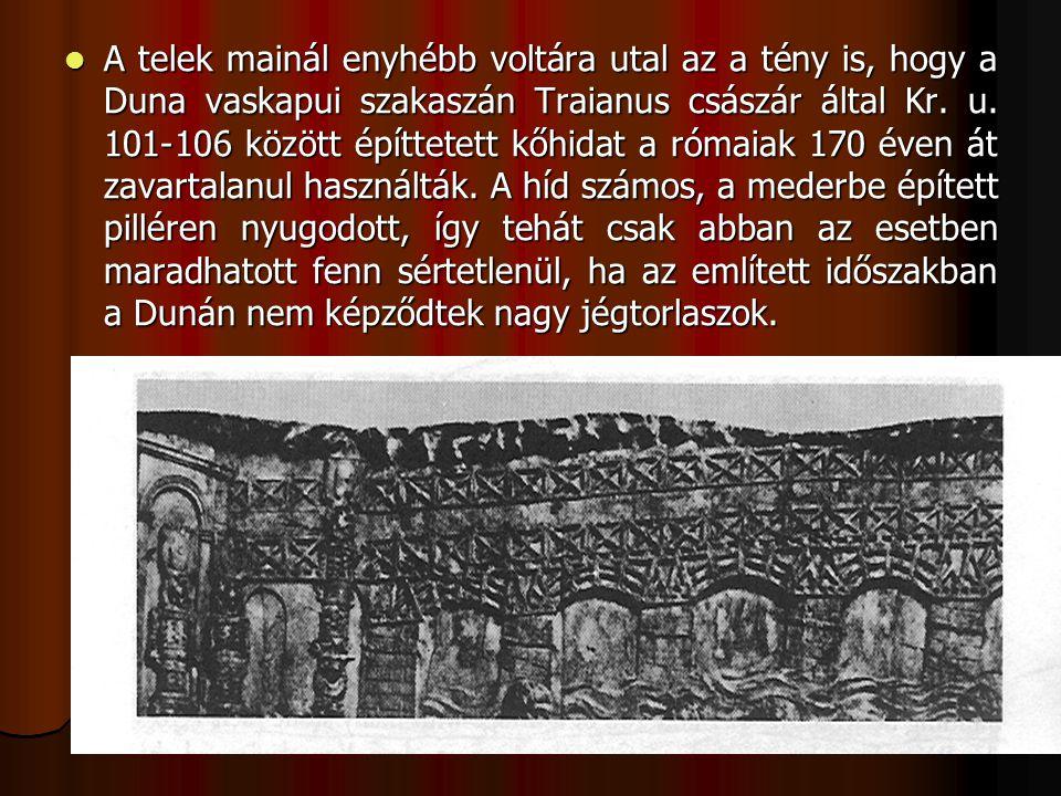 A telek mainál enyhébb voltára utal az a tény is, hogy a Duna vaskapui szakaszán Traianus császár által Kr.