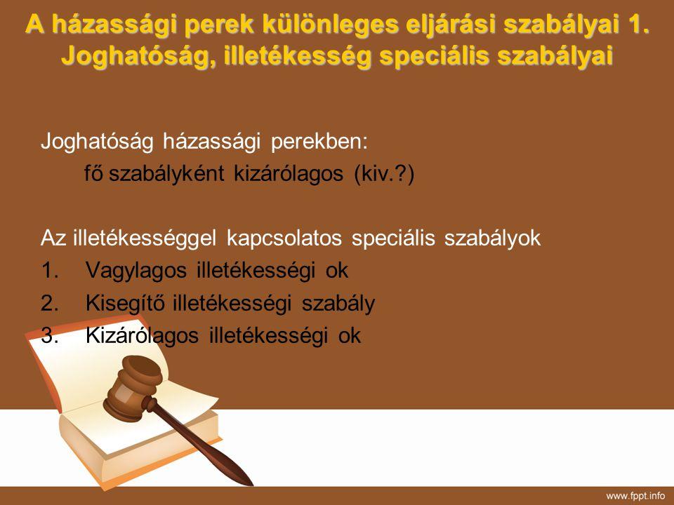 A házassági perek különleges eljárási szabályai 1. Joghatóság, illetékesség speciális szabályai Joghatóság házassági perekben: fő szabályként kizáróla