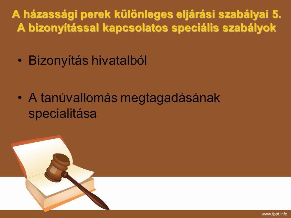 A házassági perek különleges eljárási szabályai 5. A bizonyítással kapcsolatos speciális szabályok Bizonyítás hivatalból A tanúvallomás megtagadásának