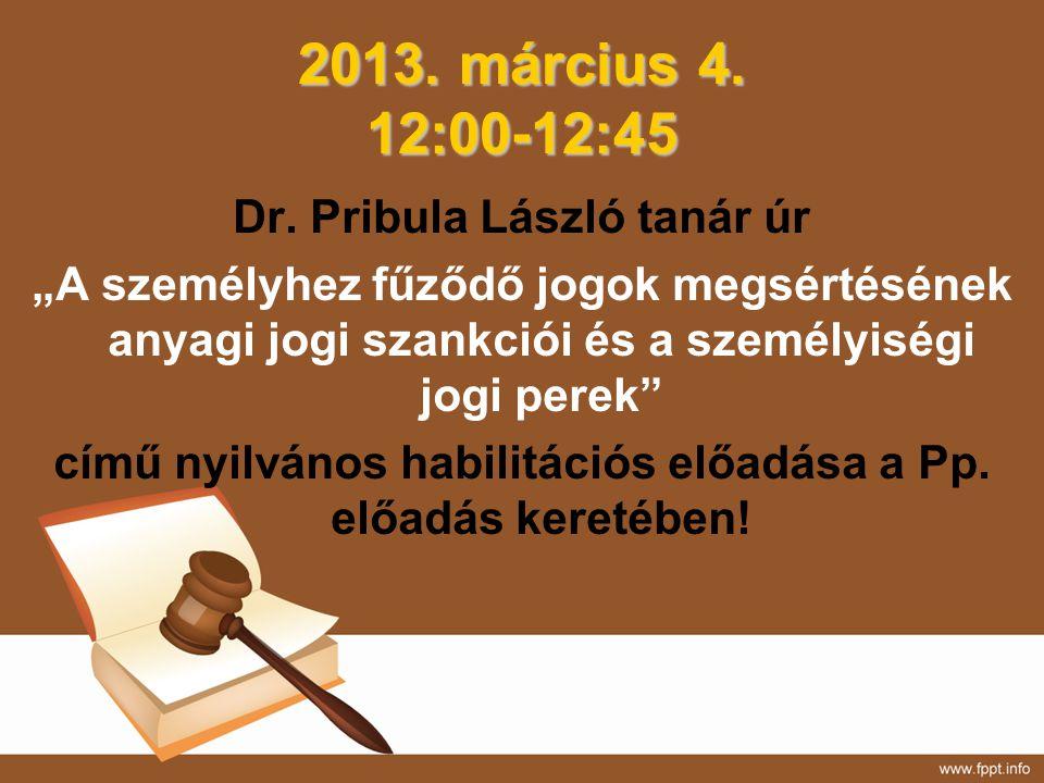 """2013. március 4. 12:00-12:45 Dr. Pribula László tanár úr """"A személyhez fűződő jogok megsértésének anyagi jogi szankciói és a személyiségi jogi perek"""""""