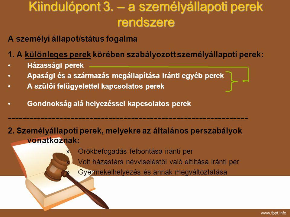 Kiindulópont 3. – a személyállapoti perek rendszere A személyi állapot/státus fogalma 1. A különleges perek körében szabályozott személyállapoti perek
