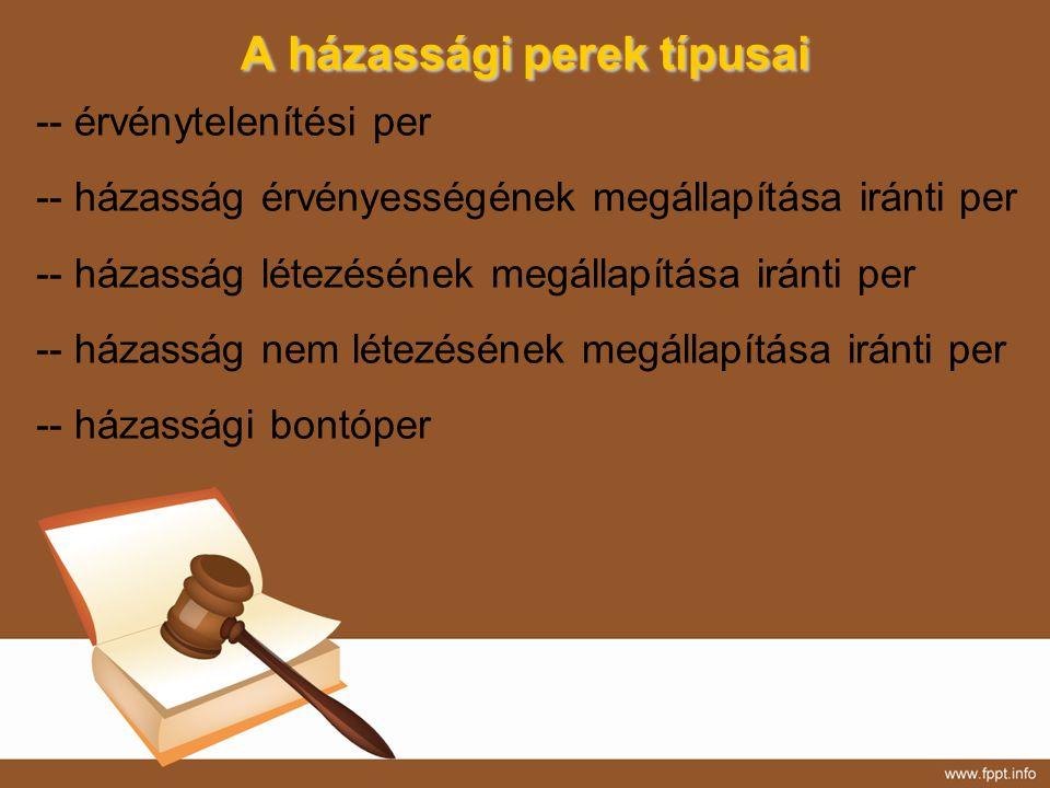 A házassági perek típusai -- érvénytelenítési per -- házasság érvényességének megállapítása iránti per -- házasság létezésének megállapítása iránti pe