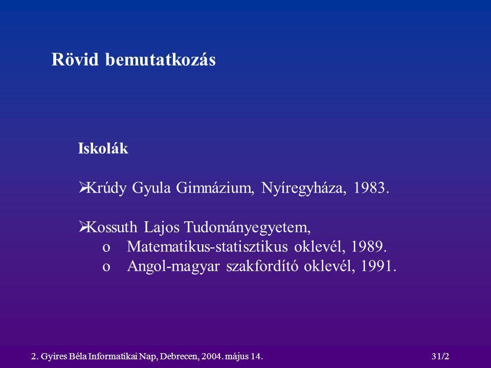 2. Gyires Béla Informatikai Nap, Debrecen, 2004. május 14.31/2 Rövid bemutatkozás Iskolák  Krúdy Gyula Gimnázium, Nyíregyháza, 1983.  Kossuth Lajos